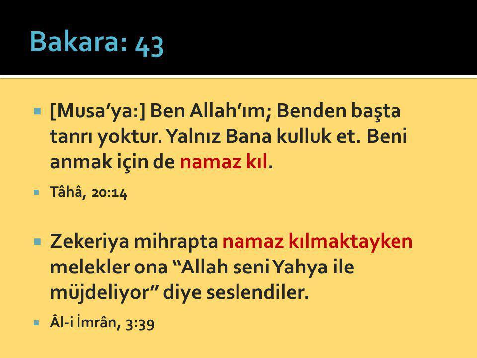 Bakara: 43 [Musa'ya:] Ben Allah'ım; Benden başta tanrı yoktur. Yalnız Bana kulluk et. Beni anmak için de namaz kıl.